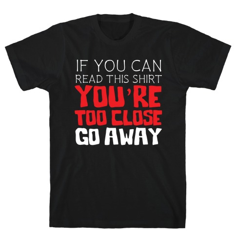 If You Can Read This, You're Too Close, Go Away. T-Shirt
