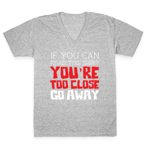 If You Can Read This, You're Too Close, Go Away. V-Neck Tee Shirt
