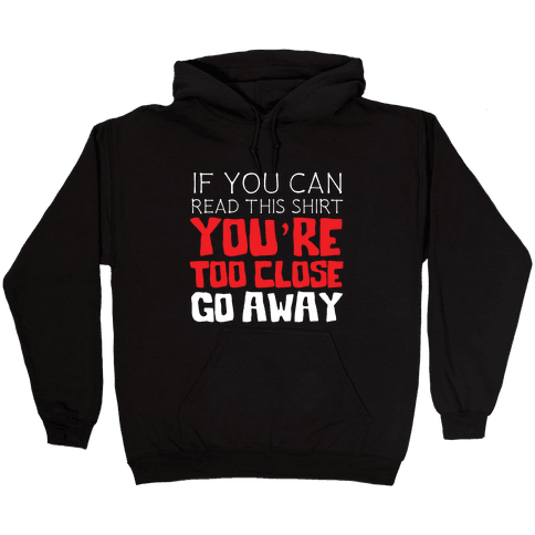 If You Can Read This, You're Too Close, Go Away. Hooded Sweatshirt
