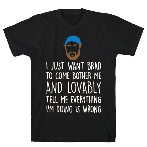 I Just Want Brad To Come Bother Me and Lovably Tell Me Everything I'm Doing Is Wrong Parody White Print T-Shirt