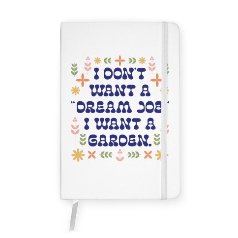"I Don't Want A ""Dream Job"" I Want A Garden Notebook"