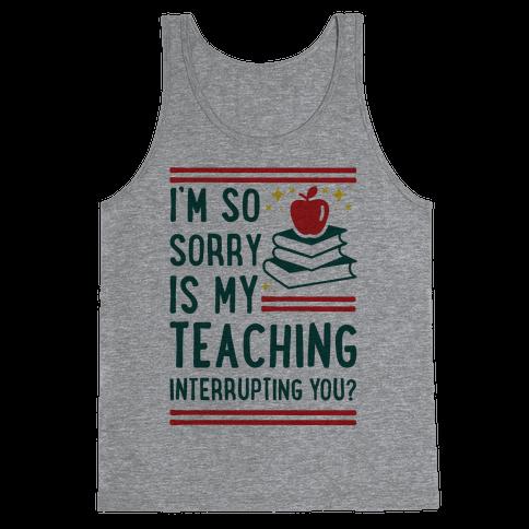 Is My Teaching Interrupting you Tank Top
