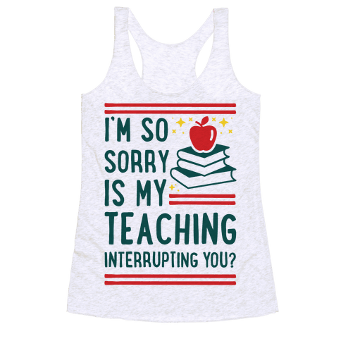 Is My Teaching Interrupting you Racerback Tank Top