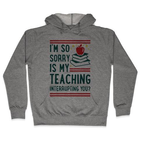 Is My Teaching Interrupting you Hooded Sweatshirt