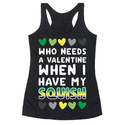 Who Needs a Valentine When I Have My Squish Racerback Tank Top