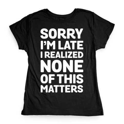 Sorry I'm Late I Realized None Of This Matters Womens T-Shirt