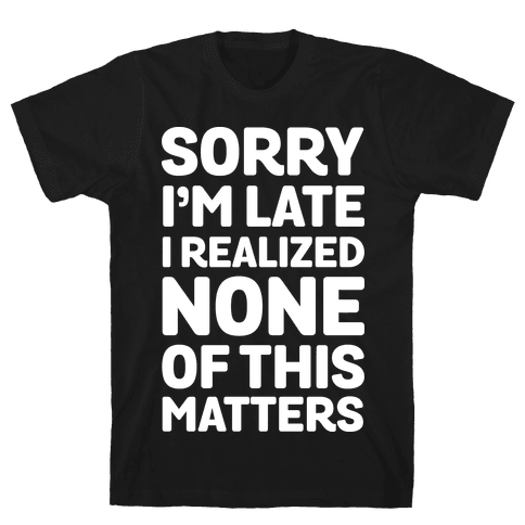 Sorry I'm Late I Realized None Of This Matters Mens T-Shirt