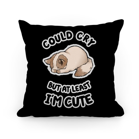 Could Cry But At Least I'm Cute Pillow