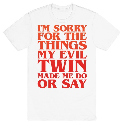 I'm Sorry For The Things My Evil Twin Made Me Do or Say T-Shirt