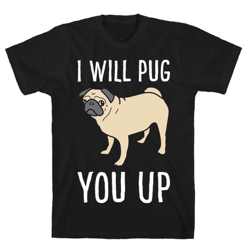 I Will Pug You Up T-Shirt