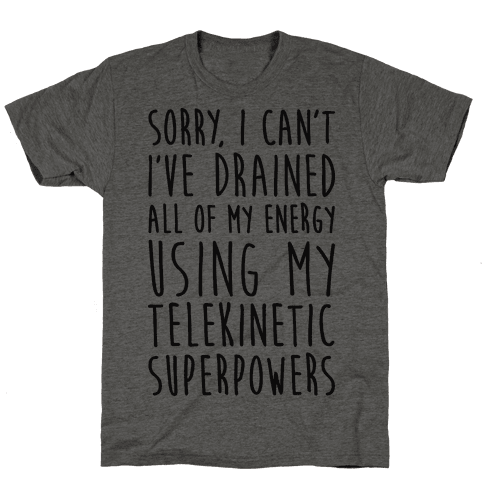 Sorry I Can't I've Drained All Of My Energy Using My Telekinetic Superpowers Mens T-Shirt