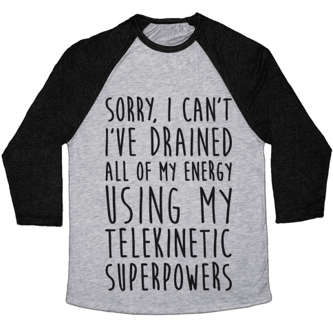 Sorry I Can't I've Drained All Of My Energy Using My Telekinetic Superpowers Baseball Tee