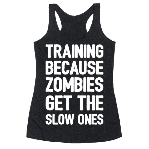 Training Because Zombies Get The Slow Ones Racerback Tank Top