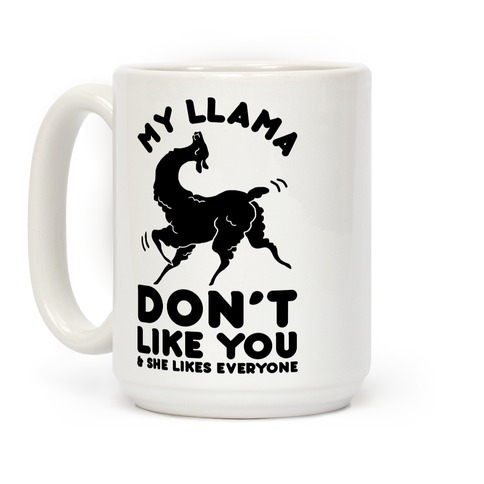 My Llama Don't Like You and She Likes Everyone Coffee Mug