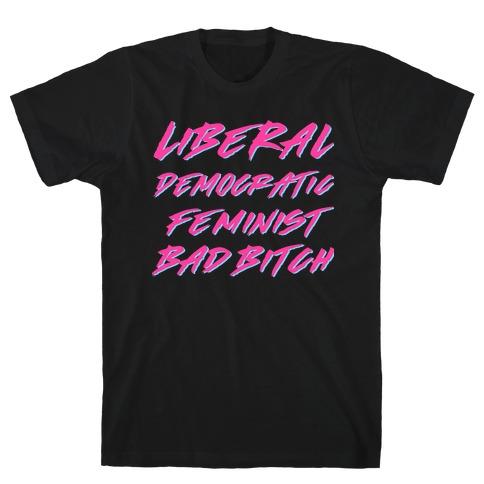 Liberal Democratic Feminist Bad Bitch T-Shirt