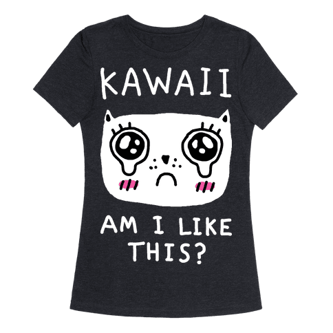 Kawaii Am I Like This Womens T-Shirt