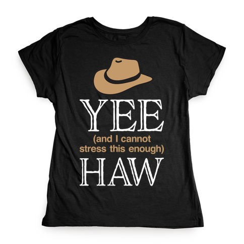 Yee (And I Cannot Stress This Enough) Haw Womens T-Shirt