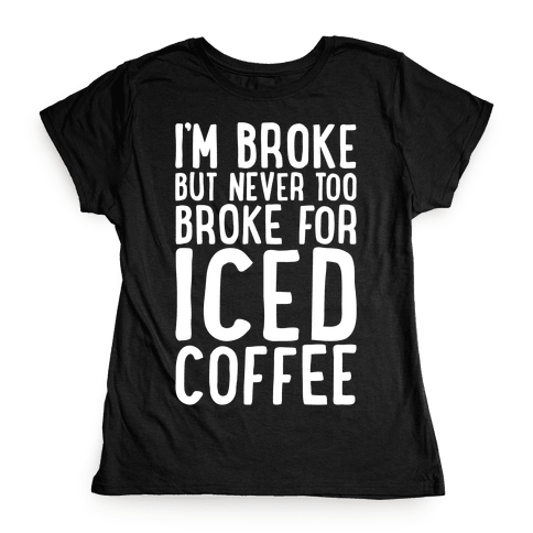 I'm Broke But Never Too Broke For Iced Coffee White Print Womens T-Shirt