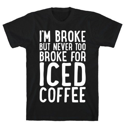 I'm Broke But Never Too Broke For Iced Coffee White Print Mens T-Shirt