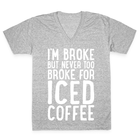 I'm Broke But Never Too Broke For Iced Coffee White Print V-Neck Tee Shirt