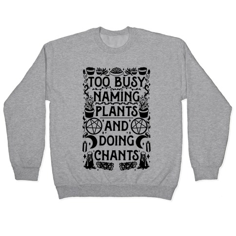 Too Busy Naming Plants And Doing Chants Pullover