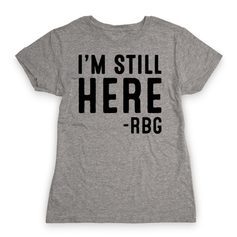 I'm Still Here RBG Quote Womens T-Shirt