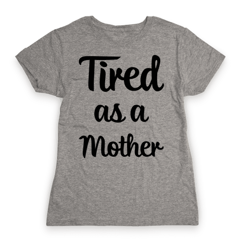 Tired As A Mother Womens T-Shirt