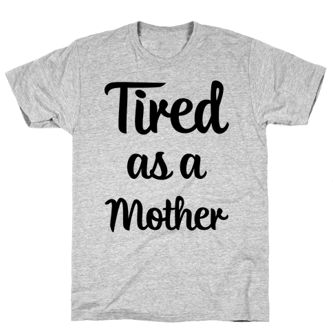 Tired As A Mother Mens T-Shirt