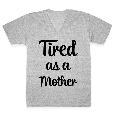 Tired As A Mother V-Neck Tee Shirt