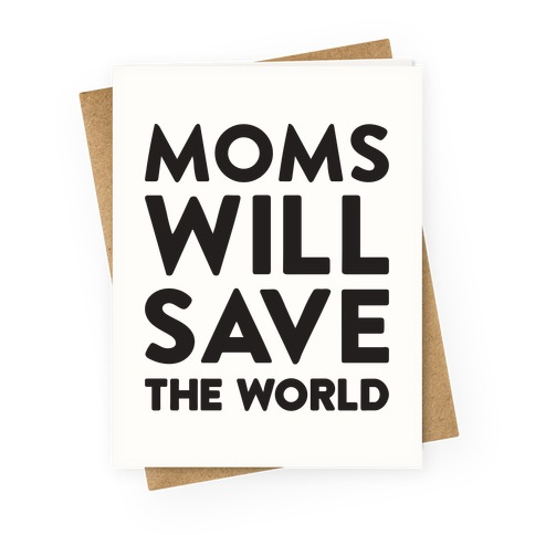 Moms Will Save The World Greeting Card