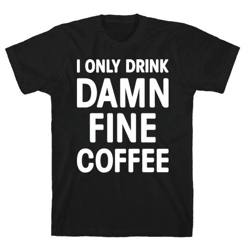 I Only Drink Damn Fine Coffee Mens T-Shirt