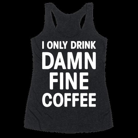 I Only Drink Damn Fine Coffee Racerback Tank Top