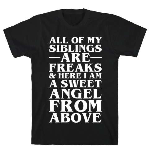 All Of My Siblings are Freaks and Here I am a Sweet Angel From Above T-Shirt