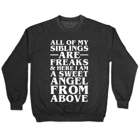 All Of My Siblings are Freaks and Here I am a Sweet Angel From Above Pullover
