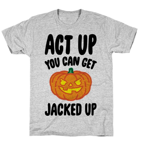 Act Up You Can Get Jacked Up Halloween Parody T-Shirt