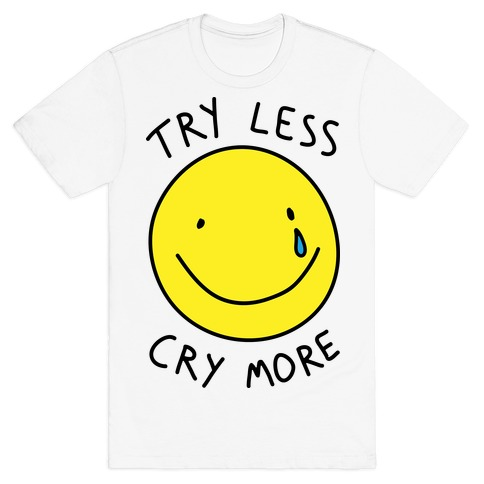 Try Less Cry More Mens T-Shirt