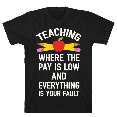 Teaching Where The Pay Is Low And Everything Is Your Fault Mens T-Shirt