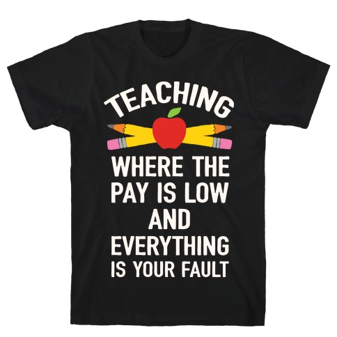 Teaching Where The Pay Is Low And Everything Is Your Fault T-Shirt