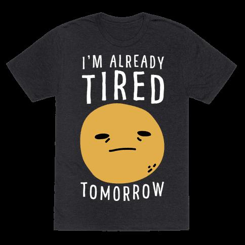 I'm Already Tired Tomorrow Mens/Unisex T-Shirt