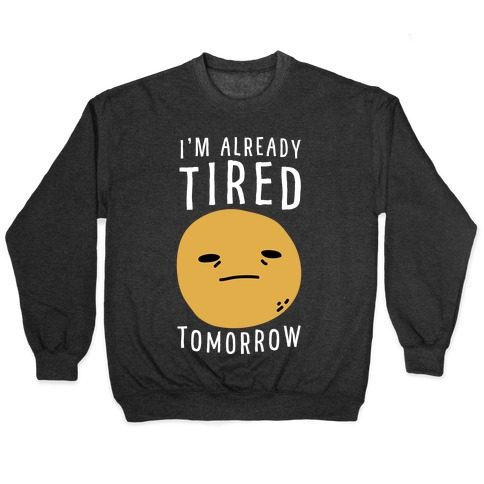 I'm Already Tired Tomorrow Pullover