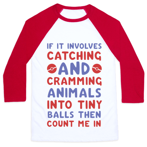 If It Involves Catching and Cramming Animals Into Tiny Balls Then Count Me In  Baseball Tee