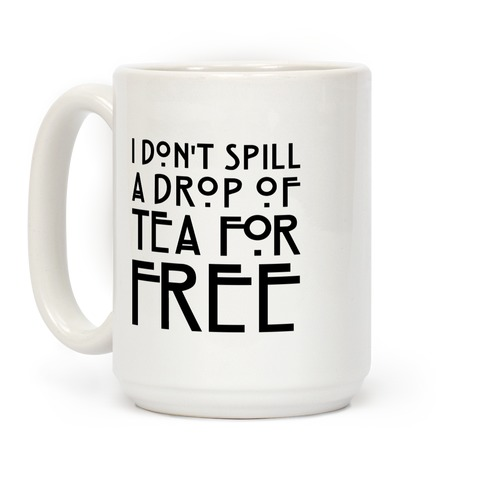 I Don't Spill A Drop of Tea For Free Parody Coffee Mug