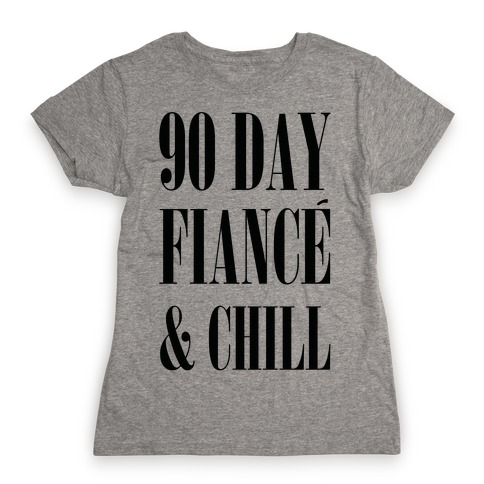 90 Day Fianc' & Chill Womens T-Shirt