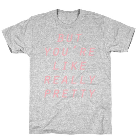 But You're Like Really Pretty T-Shirt