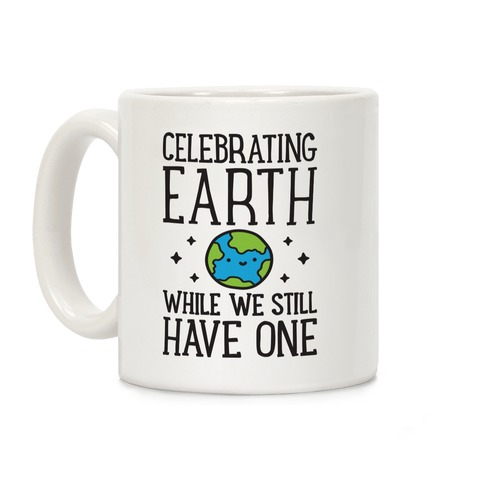 Celebrating Earth While We Still Have One Coffee Mug