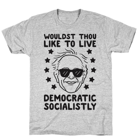 Wouldst Thou Like To Live Democratic Socialistly? Bernie T-Shirt