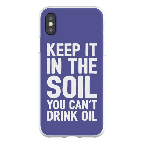 Keep It In The Soil You Can't Drink Oil Phone Flexi-Case