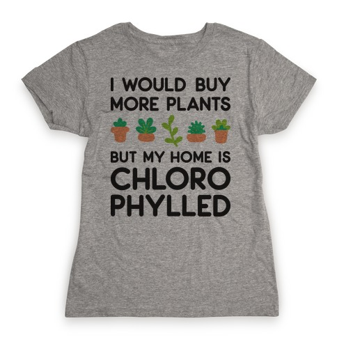 I Would Buy More Plants But My Home Is Chlorophylled Womens T-Shirt