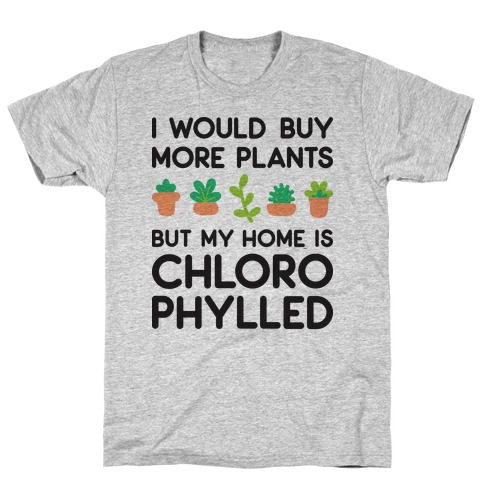 I Would Buy More Plants But My Home Is Chlorophylled T-Shirt