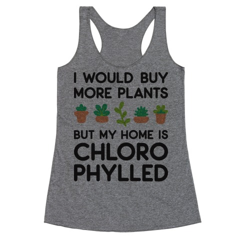 I Would Buy More Plants But My Home Is Chlorophylled Racerback Tank Top